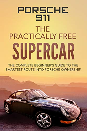 Porsche 911; The Practically Free Supercar: The complete beginner's guide to the smartest route into Porsche ownership (English Edition) -