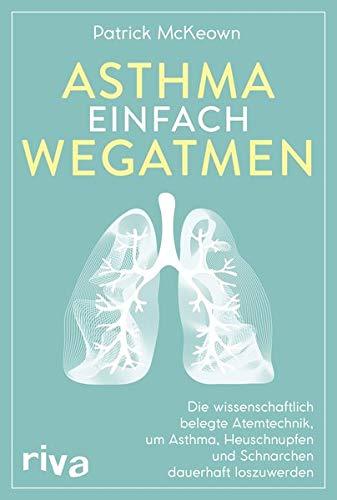 Asthma einfach wegatmen: Die wissenschaftlich belegte Atemtechnik, um Asthma, Heuschnupfen und Schnarchen dauerhaft loszuwerden - Schnarchen Behandlung