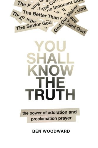 Kindle Free E-Book You Shall Know The Truth: The Power Of Adoration And Proclamation Prayer by Ben Woodward (2013-08-21) FB2