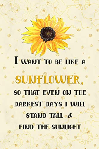 I Want To Be Like A Sunflower; So That Even On The Darkest Days I Will Stand Tall and Find The Sunlight: Blank Lined Notebook Journal Diary ... 120 Pages 6x9 Paperback ( Flowers ) Yellow (Orchid Stand)