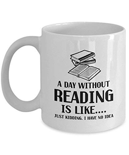 A Day Without Reading Is LikeJust Kidding I Have No Idea White Ceramic Coffee