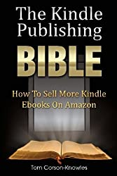 The Kindle Publishing Bible: How To Sell More Kindle Ebooks on Amazon (The Kindle Bible) by Tom Corson-Knowles (2013-01-03)