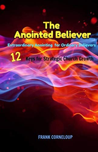 The Anointed Believer: Extraordinary Anointing for Ordinary Believers - 12 Keys for Startegic Church Growth