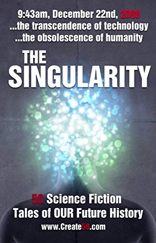 The Singularity: 50 scifi stories about the transcendence of technology and  the obsolescence of humanity (Create50)