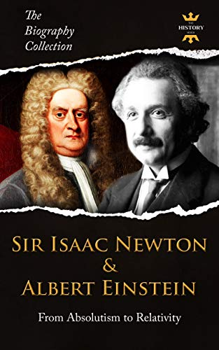 SIR ISAAC NEWTON & ALBERT EINSTEIN: From Absolutism to Relativity. The Biography Collection. Biographies, Facts & Quotes (English Edition)