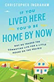 If You Lived Here You'd Be Home By Now: Why We Traded the Commuting Life for a Little House on the Prairie (English Edition)