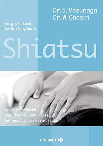 Das große Buch der Heilung durch Shiatsu: Das Standardwerk über Theorie und Praxis der japanischen Heilmassage - Heilmassage
