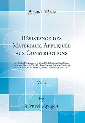 Résistance Des Matériaux, Appliquée Aux Constructions, Vol. 3: Méthodes Pratiques Par Le Calcul Et La Statique Graphique; Poutres de Hauteur Variable, ... Ponts Mobiles, Ponts Tournants, Ponts-Levis