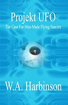 PROJEKT UFO: THE CASE FOR MAN-MADE FLYING SAUCERS by [Harbinson, W A]