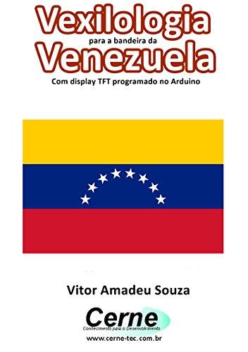 Vexilologia para a bandeira da Venezuela Com display TFT programado no Arduino (Portuguese Edition)