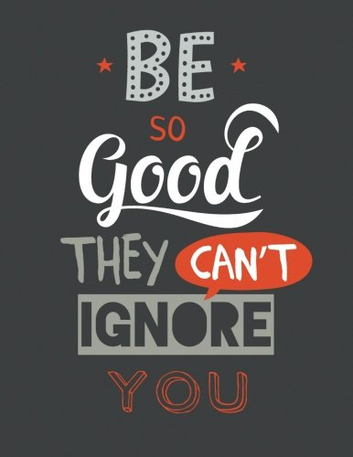 Be So Good They Can't Ignore You: 100 Pages Ruled - Notebook, Journal, Diary (Large, 8.5 x 11) (Motivational Quotes)