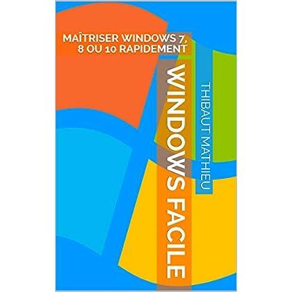 Windows Facile: MAÎTRISER WINDOWS 7, 8 OU 10 RAPIDEMENT