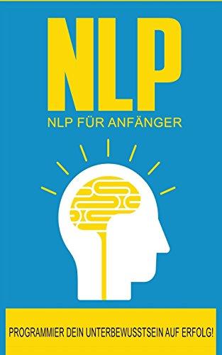 NLP: NLP für Anfänger: So programmierst Du Dein Unterbewusstsein auf Erfolg! (NLP Buch, Band 1)
