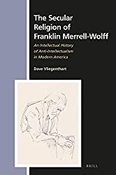 The Secular Religion of Franklin Merrell-Wolff: An Intellectual History of Anti-Intellectualism in Modern America (Numen Book, Band 158)