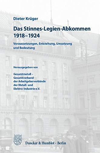 Das Stinnes-Legien-Abkommen 1918–1924.: Voraussetzungen, Entstehung, Umsetzung und Bedeutung. Herausgegeben von Gesamtmetall – Gesamtverband der ... der Metall- und Elektro-Industrie e.V.
