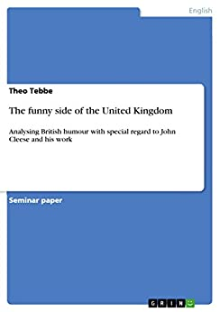 The funny side of the United Kingdom: Analysing British humour with special regard to John Cleese and his work di [Tebbe, Theo]