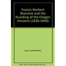 Francis Norbert Blanchet and the founding of the Oregon missions (1838-1848)