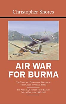 Air War for Burma: The Concluding Volume of The Bloody Shambles Series. The Allied Air Forces Fight Back in South-East Asia 1942-1945 by [Shores, Christopher]