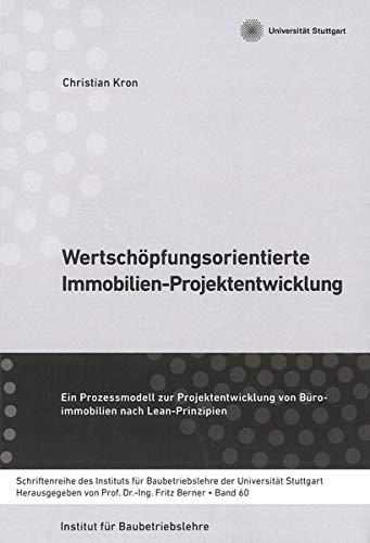 Wertschöpfungsorientierte Immobilien-Projektentwicklung: Ein Prozessmodell zur Projektentwicklung von Büro-Immobilien nach Lean-Prinzipien ... Baubetriebslehre der Universität Stuttgart)