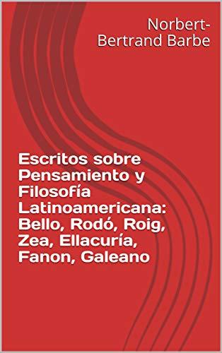Escritos sobre Pensamiento y Filosofía Latinoamericana: Bello, Rodó, Roig, Zea, Ellacuría, Fanon, Galeano por Norbert-Bertrand Barbe