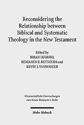 Reconsidering the Relationship Between Biblical and Systematic Theology in the New Testament: Essays by Theologians and New Testament Scholars (Wissenschaftliche Untersuchungen Zum Neuen Testament)