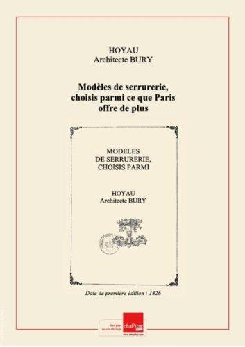 Modèles de serrurerie, choisis parmi ce que Paris offre de plus remarquable... accompagnés des détails qui doivent en faciliter l'exécution et suivis d'un Abrégé de l'art du serrurier... le tout accompagné d'exmples gravés géométriquement... d'après les descriptions de MM. Bury,... et Hoyau,... [Edition de 1826] par Architecte Hoyau Bury
