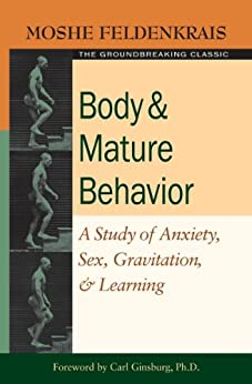 Body and Mature Behavior: A Study of Anxiety, Sex, Gravitation, and Learning by [Feldenkrais, Moshe]