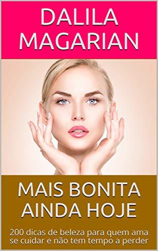 MAIS BONITA AINDA HOJE: 200 dicas de beleza para quem ama se cuidar e não tem tempo a perder (Portuguese Edition) por Dalila Magarian