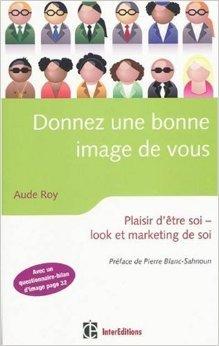 Donnez une bonne image de vous : Plaisir d'être soi, look et marketing de soi de Aude Roy,Pierre Blanc-Sahnoun (Préface) ( 13 janvier 2010 )