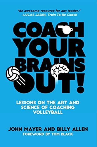Coach Your Brains Out: Lessons On The Art And Science Of Coaching Volleyball di Billy Allen,John Mayer