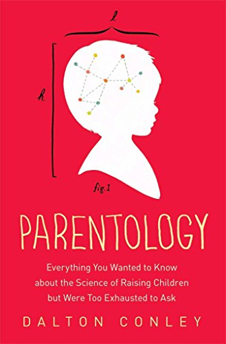 [Parentology: Everything You Wanted to Know about the Science of Raising Children But Were Too Exhausted to Ask] (By: Dalton Conley) [published: April, 2014]
