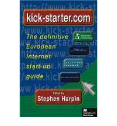[(Kick-starter.com: The Definitive European Internet Start-up Guide )] [Author: Stephen Harpin] [Jul-2000]