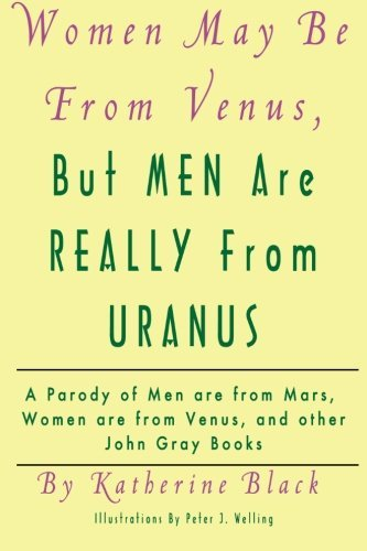 Women May Be From Venus, But Men Are Really From Uranus: A parody of Men are from Mars, Women are from Venus and other John Gray books by Katherine Black (2012-03-02)