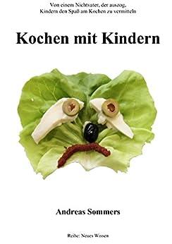Kochen mit Kindern: Von einem Nichtvater, der auszog, Kindern den Spaß am Kochen zu vermitteln (Neues Wissen 3) (German Edition) di [Sommers, Andreas]