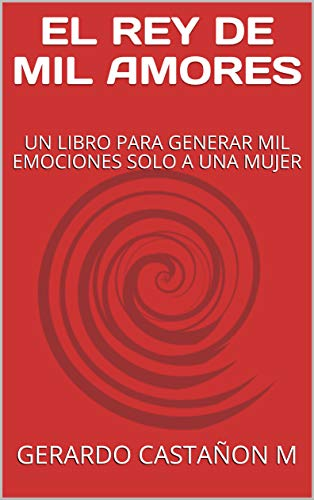EL REY DE MIL AMORES: UN LIBRO PARA GENERAR MIL EMOCIONES SOLO A UNA MUJER par GERARDO CASTAÑON M