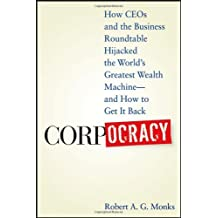 Corpocracy: How CEOs and the Business Roundtable Hijacked the World's Greatest Wealth Machine -- And How to Get It Back by Robert A. G. Monks (2007-12-04)
