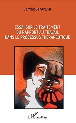 Essai sur le traitement du rapport au travail dans le processus thérapeutique par Dominique Seguier