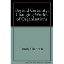 Beyond Certainty: Changing Worlds of Organisations