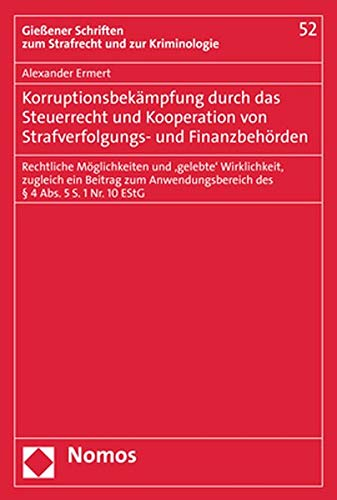 Korruptionsbekämpfung durch das Steuerrecht und Kooperation von Strafverfolgungs- und Finanzbehörden: Rechtliche Möglichkeiten und 'gelebte' ... des § 4 Abs. 5 S. 1 Nr. 10 EStG