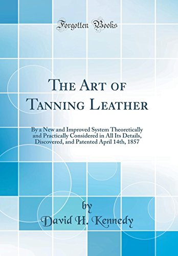 The Art of Tanning Leather: By a New and Improved System Theoretically and Practically Considered in All Its Details, Discovered, and Patented Apr -