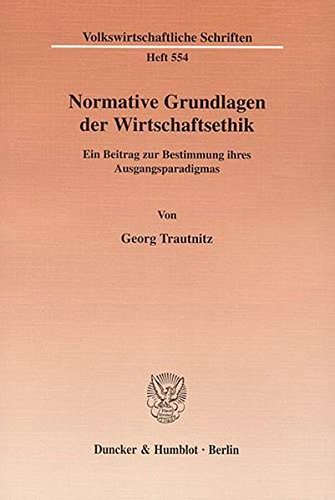 Normative Grundlagen der Wirtschaftsethik.: Ein Beitrag zur Bestimmung ihres Ausgangsparadigmas. (Volkswirtschaftliche Schriften)