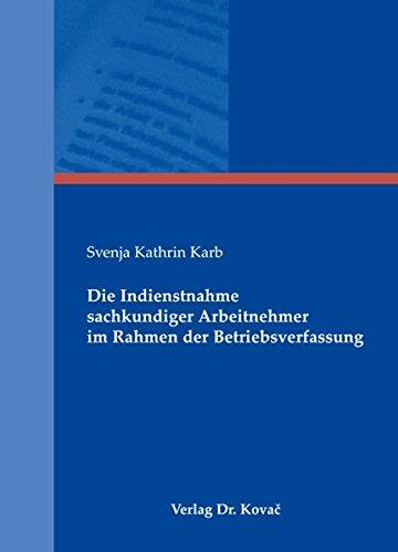 Die Indienstnahme sachkundiger Arbeitnehmer im Rahmen der Betriebsverfassung (Studienreihe Arbeitsrechtliche Forschungsergebnisse)