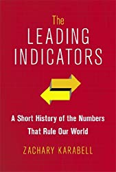 The Leading Indicators: A Short History of the Numbers That Rule Our World by Zachary Karabell (2014-02-11)