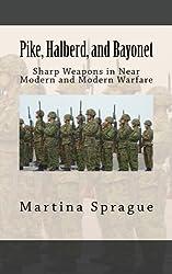 Pike, Halberd, and Bayonet: Sharp Weapons in Near Modern and Modern Warfare (Knives, Swords, and Bayonets: A World History of Edged Weapon Warfare) by Martina Sprague (2013-08-28)