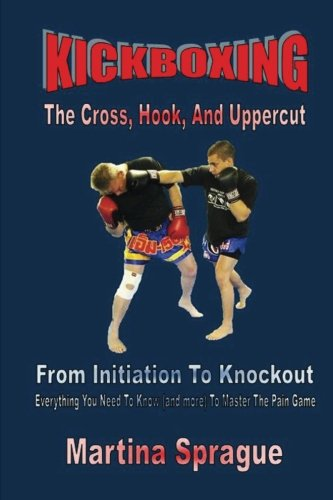 Price comparison product image Kickboxing: The Cross,  Hook,  And Uppercut: From Initiation To Knockout: Everything You Need To Know (and more) To Master The Pain Game (Kickboxing: From Initiation To Knockout)