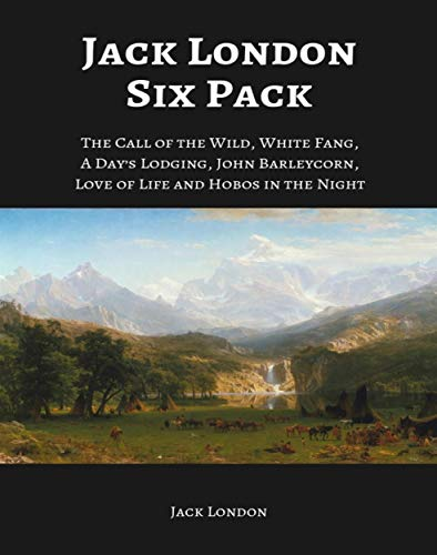 Jack London Six Pack: The Call of the Wild, White Fang, A Day's Lodging, John Barleycorn, Love of Life and Hobos in the Night (English Edition) par Jack London
