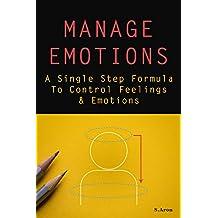 Manage Emotions: A Single Step Formula To Control Feelings & Emotions (English Edition)