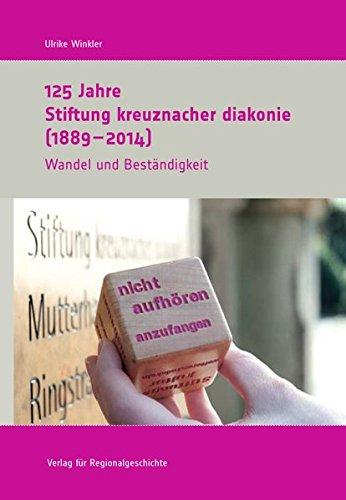 125 Jahre Stiftung kreuznacher diakonie (1889-2014): Wandel und Beständigkeit (Schriften des Instituts für Diakonie- und Sozialgeschichte an der Kirchlichen Hochschule Bethel)