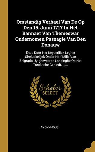 Omstandig Verhael Van De Op Den 15. Junii 1717 In Het Bannaet Van Themeswar Ondernomen Passagie Van Den Donauw: Ende Door Het Keyserlijck Legher Ghelu