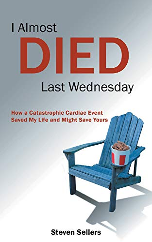 I Almost Died Last Wednesday: How a Catastrophic Cardiac Event Saved My Life and Might Save Yours (English Edition)